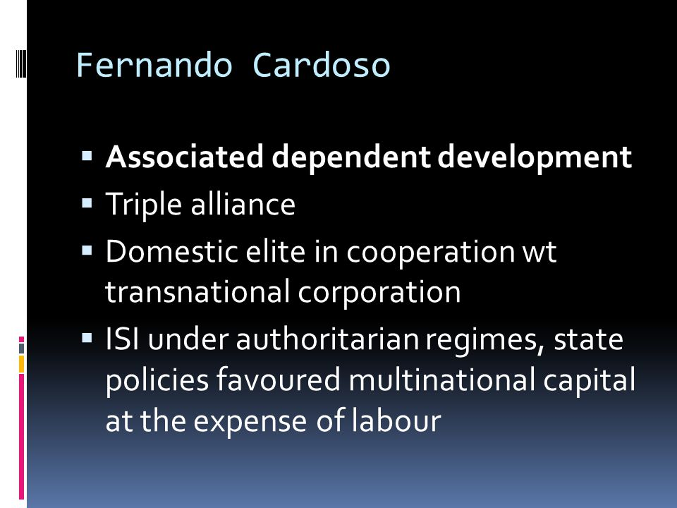 Fernando Cardoso  Associated dependent development  Triple alliance  Domestic elite in cooperation wt transnational corporation  ISI under authoritarian regimes, state policies favoured multinational capital at the expense of labour