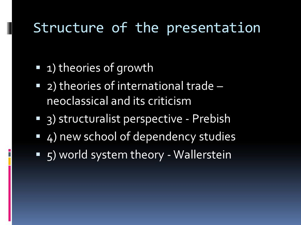 Structure of the presentation  1) theories of growth  2) theories of international trade – neoclassical and its criticism  3) structuralist perspective - Prebish  4) new school of dependency studies  5) world system theory - Wallerstein