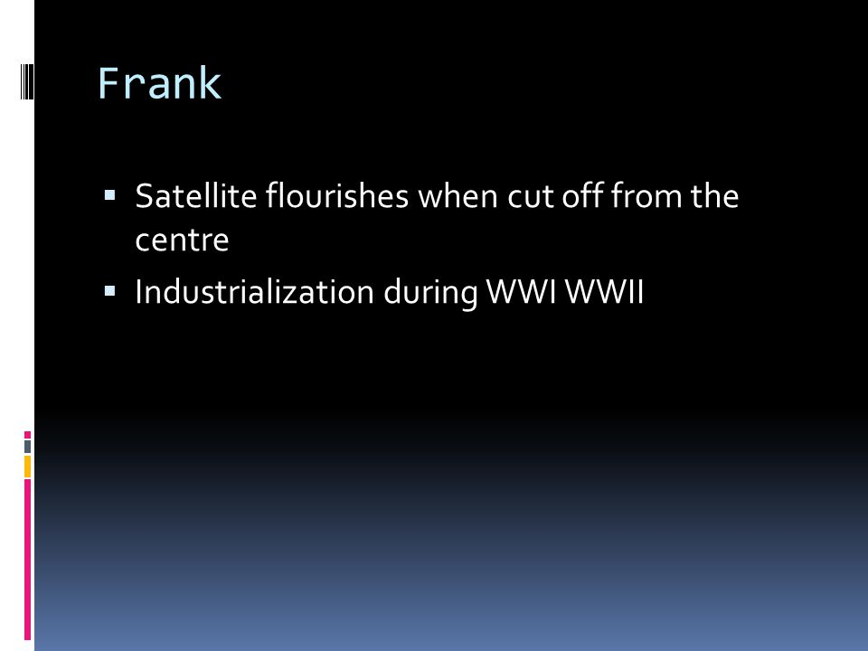 Frank  Satellite flourishes when cut off from the centre  Industrialization during WWI WWII