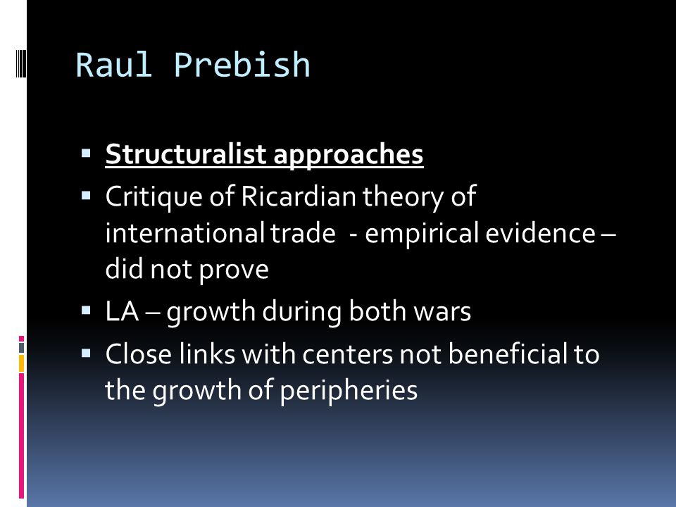 Raul Prebish  Structuralist approaches  Critique of Ricardian theory of international trade - empirical evidence – did not prove  LA – growth during both wars  Close links with centers not beneficial to the growth of peripheries