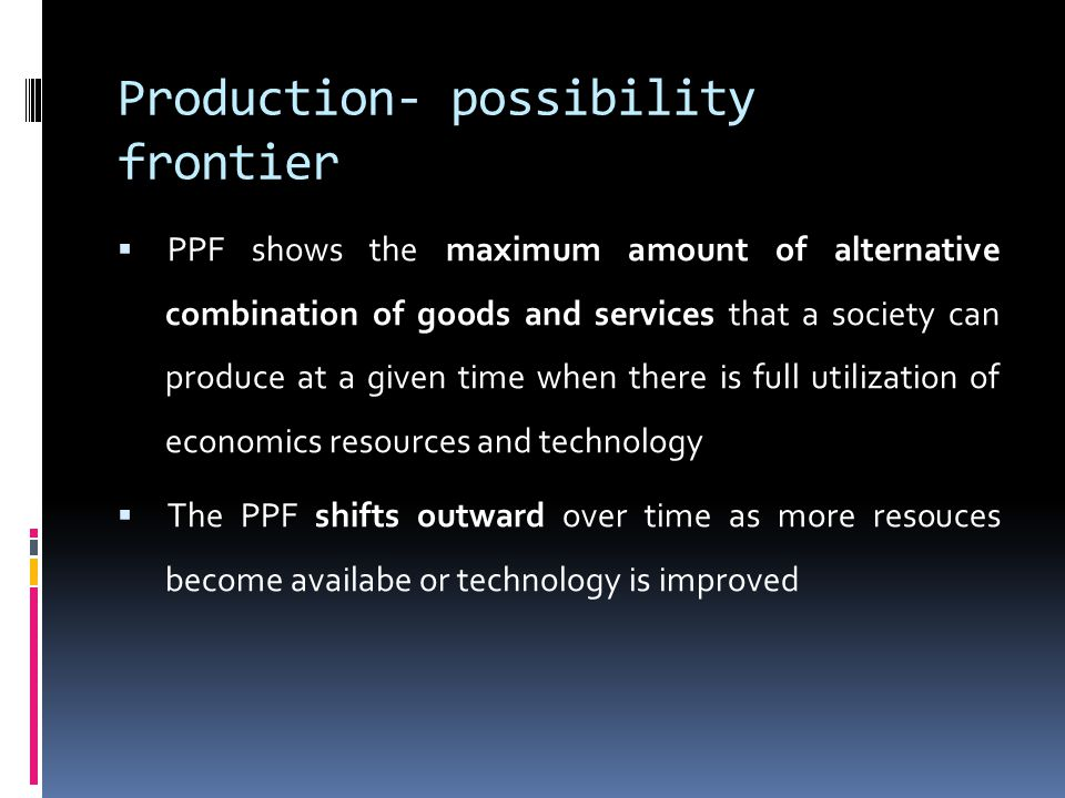 Production- possibility frontier  PPF shows the maximum amount of alternative combination of goods and services that a society can produce at a given time when there is full utilization of economics resources and technology  The PPF shifts outward over time as more resouces become availabe or technology is improved