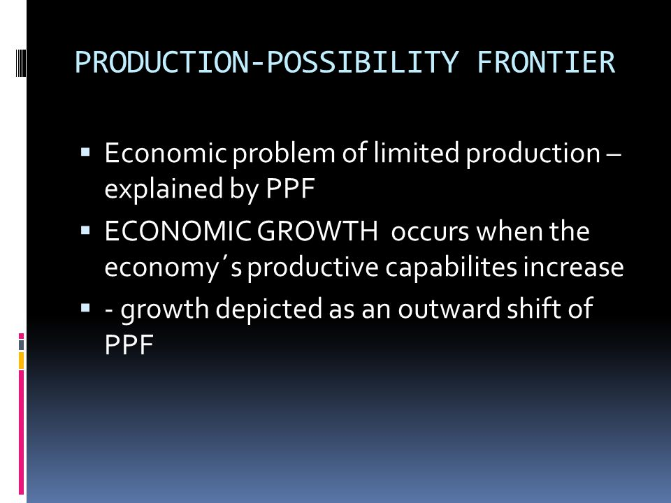 PRODUCTION-POSSIBILITY FRONTIER  Economic problem of limited production – explained by PPF  ECONOMIC GROWTH occurs when the economy´s productive capabilites increase  - growth depicted as an outward shift of PPF