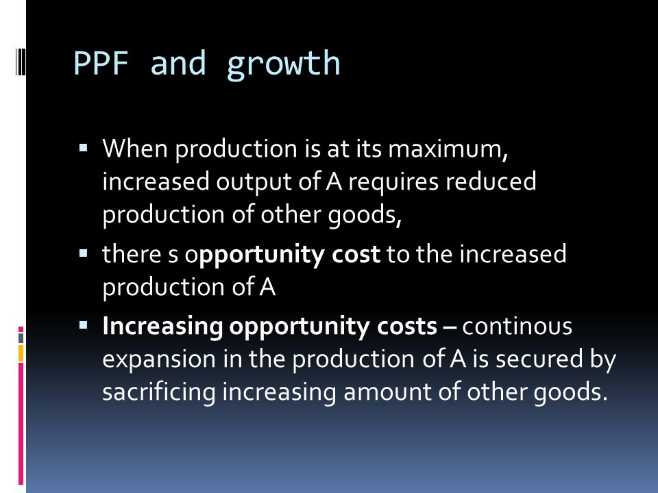 PPF and growth  When production is at its maximum, increased output of A requires reduced production of other goods,  there s opportunity cost to the increased production of A  Increasing opportunity costs – continous expansion in the production of A is secured by sacrificing increasing amount of other goods.