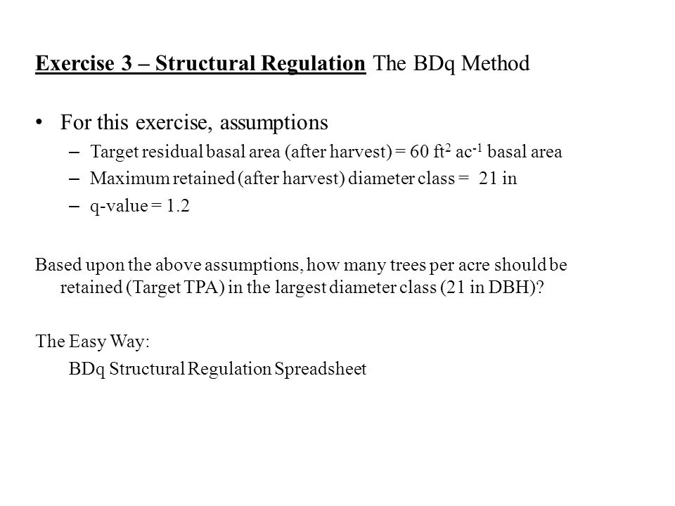 Exercise 3 – Structural RegulationThe BDq Method For this exercise, assumptions – Target residual basal area (after harvest) = 60 ft 2 ac -1 basal are