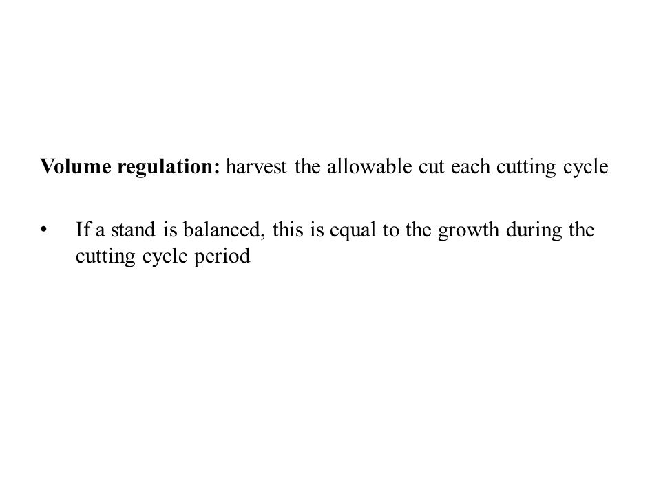 Volume regulation: harvest the allowable cut each cutting cycle If a stand is balanced, this is equal to the growth during the cutting cycle period