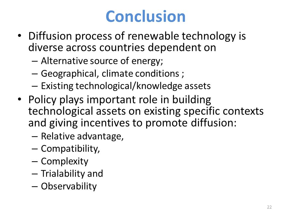 Conclusion Diffusion process of renewable technology is diverse across countries dependent on – Alternative source of energy; – Geographical, climate