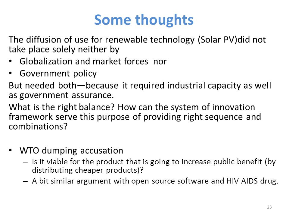 Some thoughts The diffusion of use for renewable technology (Solar PV)did not take place solely neither by Globalization and market forces nor Government policy But needed both—because it required industrial capacity as well as government assurance.
