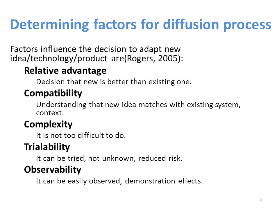 Determining factors for diffusion process Factors influence the decision to adapt new idea/technology/product are(Rogers, 2005): Relative advantage Decision that new is better than existing one.