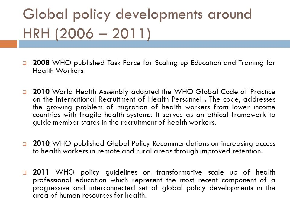 Global policy developments around HRH (2006 – 2011)  2008 WHO published Task Force for Scaling up Education and Training for Health Workers  2010 World Health Assembly adopted the WHO Global Code of Practice on the International Recruitment of Health Personnel.