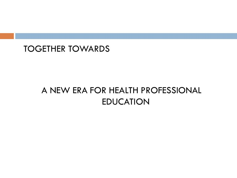TOGETHER TOWARDS A NEW ERA FOR HEALTH PROFESSIONAL EDUCATION