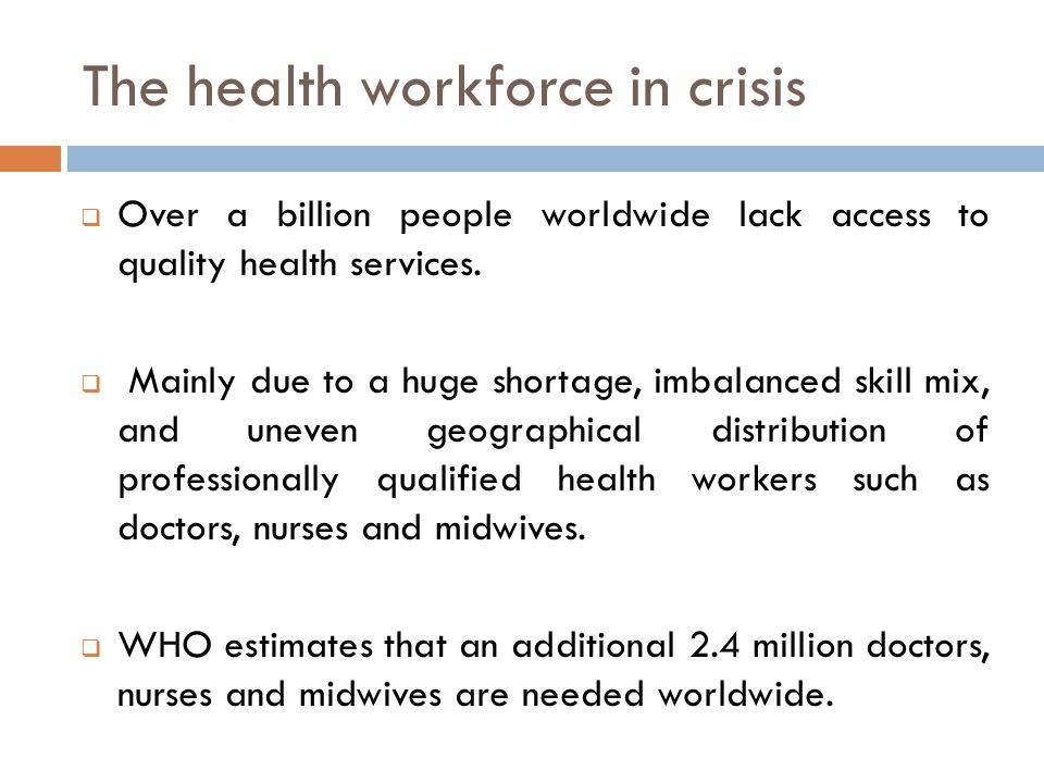The health workforce in crisis  Over a billion people worldwide lack access to quality health services.