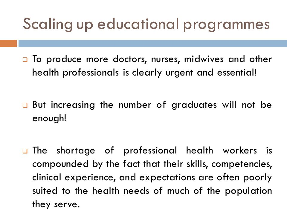 Scaling up educational programmes  To produce more doctors, nurses, midwives and other health professionals is clearly urgent and essential.