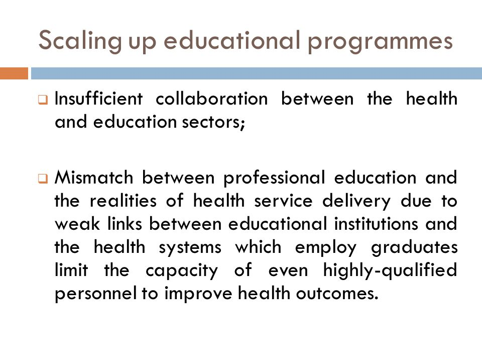 Scaling up educational programmes  Insufficient collaboration between the health and education sectors;  Mismatch between professional education and the realities of health service delivery due to weak links between educational institutions and the health systems which employ graduates limit the capacity of even highly-qualified personnel to improve health outcomes.