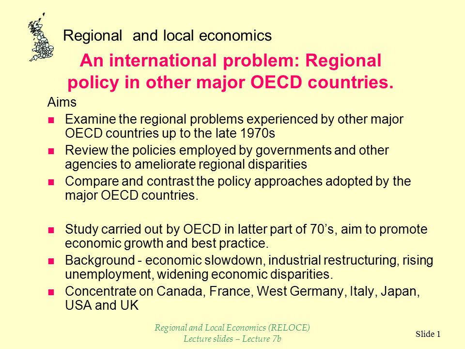 Regional and local economics Slide 1 Aims n Examine the regional problems experienced by other major OECD countries up to the late 1970s n Review the policies employed by governments and other agencies to ameliorate regional disparities n Compare and contrast the policy approaches adopted by the major OECD countries.