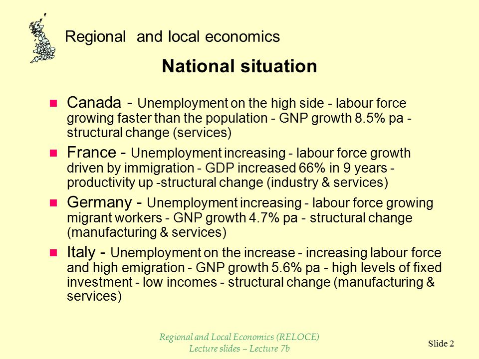 Regional and local economics Slide 2 National situation n Canada - Unemployment on the high side - labour force growing faster than the population - GNP growth 8.5% pa - structural change (services) n France - Unemployment increasing - labour force growth driven by immigration - GDP increased 66% in 9 years - productivity up -structural change (industry & services) n Germany - Unemployment increasing - labour force growing migrant workers - GNP growth 4.7% pa - structural change (manufacturing & services) n Italy - Unemployment on the increase - increasing labour force and high emigration - GNP growth 5.6% pa - high levels of fixed investment - low incomes - structural change (manufacturing & services) Regional and Local Economics (RELOCE) Lecture slides – Lecture 7b