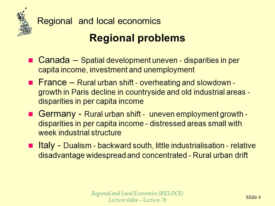 Regional and local economics Slide 3 National situation (Cont.) n Japan - Little official unemployment - high population densities - GNP grown 2.5 times in 10 years - massive industrial expansion Rural urban drift n USA - Unemployment on the high side (8.5%) - GNP growth 5.3% pa - uneven development - largest economy - income levels high n UK - Unemployment increasing <4% - labour force restructuring - GNP growth 2.5% pa - structural change (manufacturing decline) Regional and Local Economics (RELOCE) Lecture slides – Lecture 7b