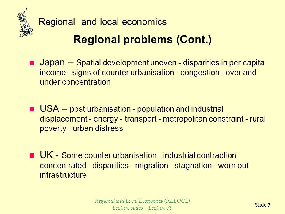 Regional and local economics Slide 4 Regional problems n Canada – Spatial development uneven - disparities in per capita income, investment and unemployment n France – Rural urban shift - overheating and slowdown - growth in Paris decline in countryside and old industrial areas - disparities in per capita income n Germany - Rural urban shift - uneven employment growth - disparities in per capita income - distressed areas small with week industrial structure n Italy - Dualism - backward south, little industrialisation - relative disadvantage widespread and concentrated - Rural urban drift Regional and Local Economics (RELOCE) Lecture slides – Lecture 7b