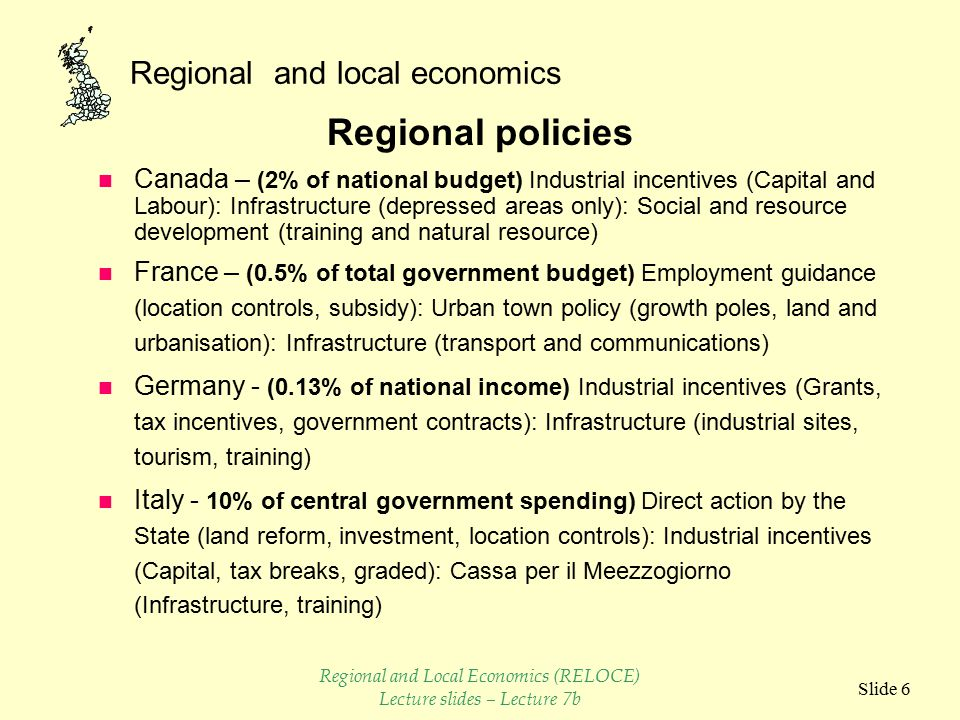 Regional and local economics Slide 5 Regional problems (Cont.) n Japan – Spatial development uneven - disparities in per capita income - signs of counter urbanisation - congestion - over and under concentration n USA – post urbanisation - population and industrial displacement - energy - transport - metropolitan constraint - rural poverty - urban distress n UK - Some counter urbanisation - industrial contraction concentrated - disparities - migration - stagnation - worn out infrastructure Regional and Local Economics (RELOCE) Lecture slides – Lecture 7b