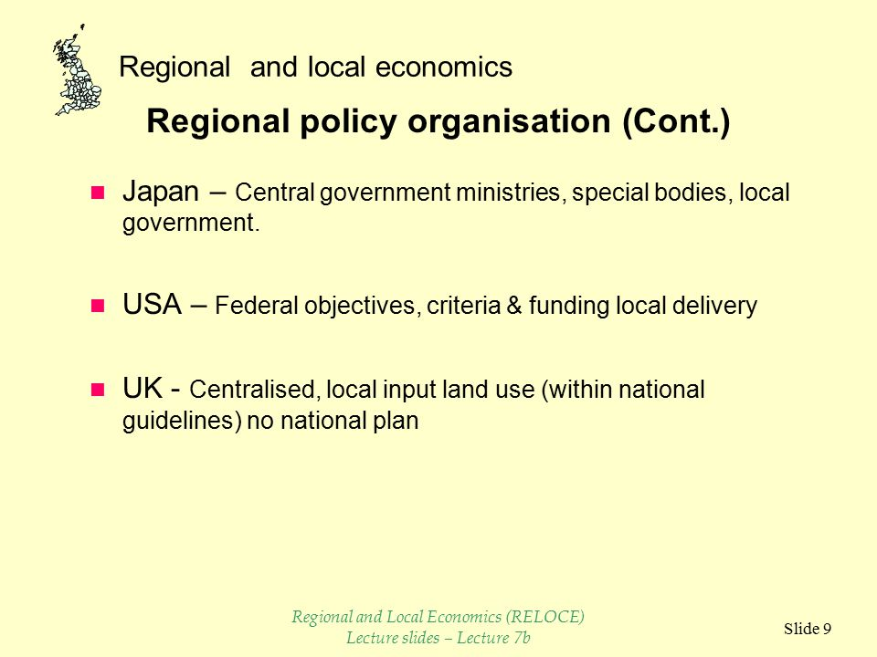 Regional and local economics Slide 8 Regional policy organisation n Canada – Centralised but with local delivery n France – Centralised with regional co-ordination n Germany - Shared between Federal and Regional Government n Italy - Central government co-ordination regional bodies Regional and Local Economics (RELOCE) Lecture slides – Lecture 7b