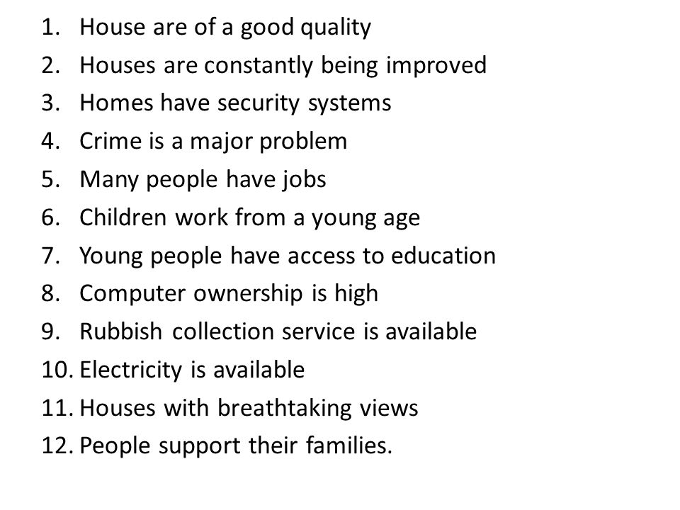 1.House are of a good quality 2.Houses are constantly being improved 3.Homes have security systems 4.Crime is a major problem 5.Many people have jobs 6.Children work from a young age 7.Young people have access to education 8.Computer ownership is high 9.Rubbish collection service is available 10.Electricity is available 11.Houses with breathtaking views 12.People support their families.