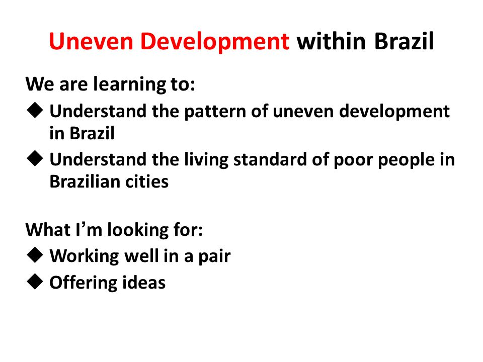 We are learning to:  Understand the pattern of uneven development in Brazil  Understand the living standard of poor people in Brazilian cities What I ' m looking for:  Working well in a pair  Offering ideas Uneven Development within Brazil
