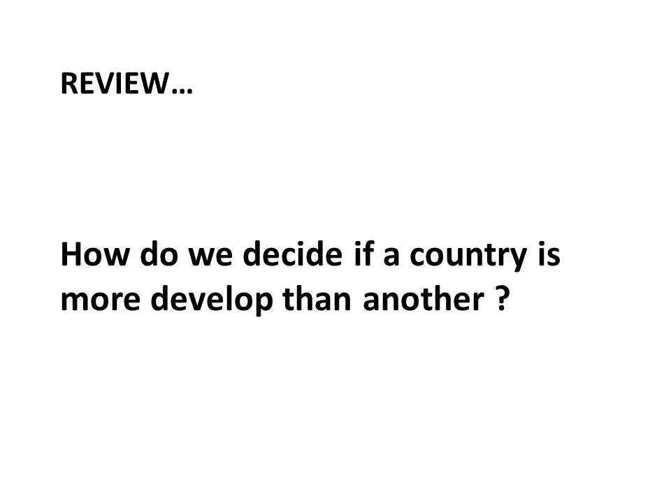 How do we decide if a country is more develop than another REVIEW…