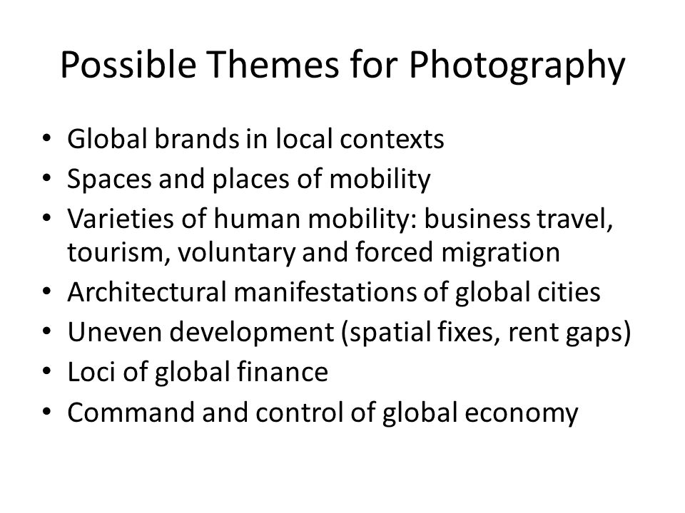 Possible Themes for Photography Global brands in local contexts Spaces and places of mobility Varieties of human mobility: business travel, tourism, voluntary and forced migration Architectural manifestations of global cities Uneven development (spatial fixes, rent gaps) Loci of global finance Command and control of global economy