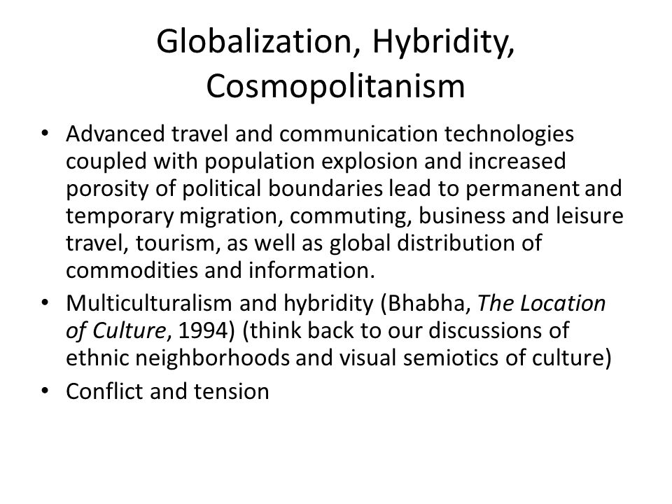 Globalization, Hybridity, Cosmopolitanism Advanced travel and communication technologies coupled with population explosion and increased porosity of political boundaries lead to permanent and temporary migration, commuting, business and leisure travel, tourism, as well as global distribution of commodities and information.
