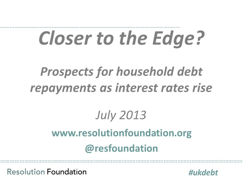 ………………………………………………………………………………………………………………………………………… Closer to the Edge? Prospects for household debt repayments as interest rates rise July 2013 …………
