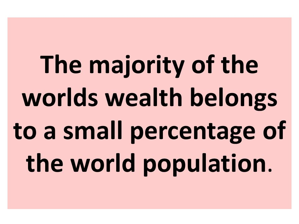 The majority of the worlds wealth belongs to a small percentage of the world population.