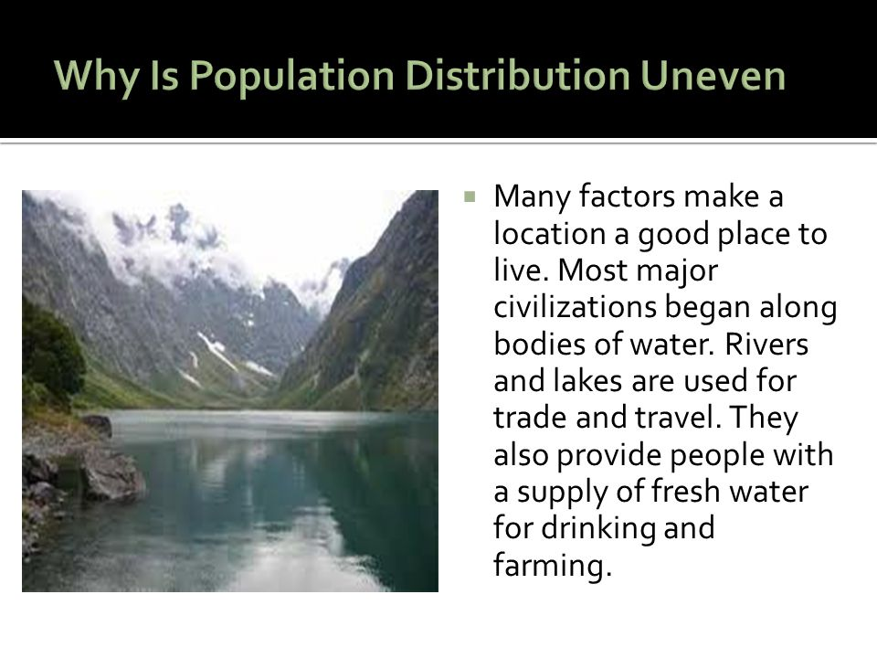  Many factors make a location a good place to live. Most major civilizations began along bodies of water. Rivers and lakes are used for trade and tra