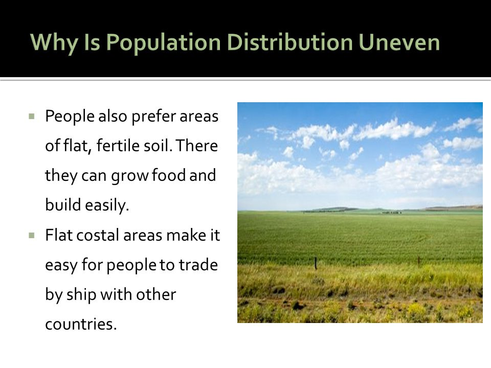  People also prefer areas of flat, fertile soil. There they can grow food and build easily.  Flat costal areas make it easy for people to trade by s