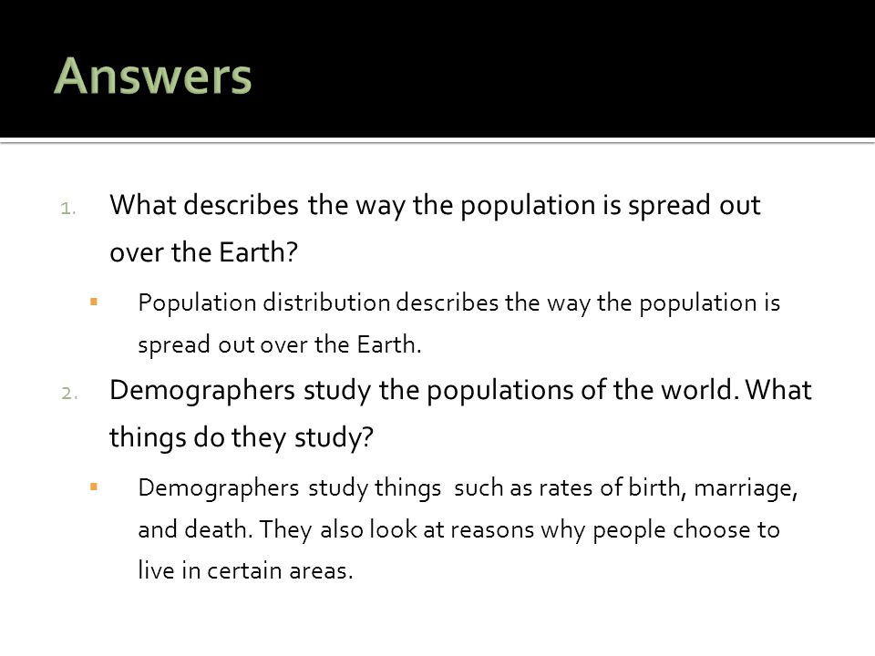 1. What describes the way the population is spread out over the Earth?  Population distribution describes the way the population is spread out over t