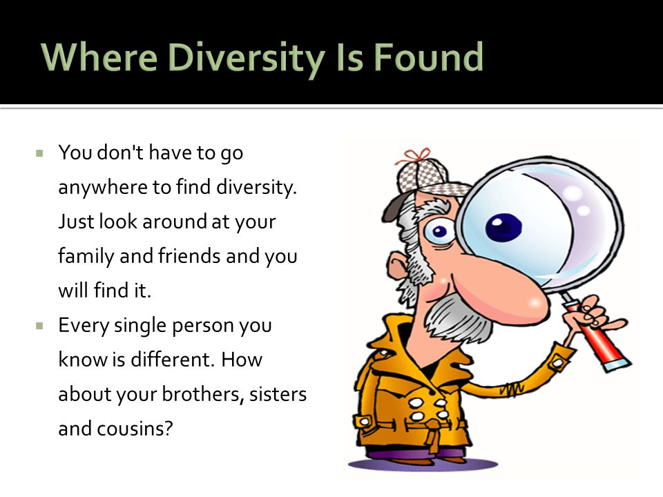  You don't have to go anywhere to find diversity. Just look around at your family and friends and you will find it.  Every single person you know is