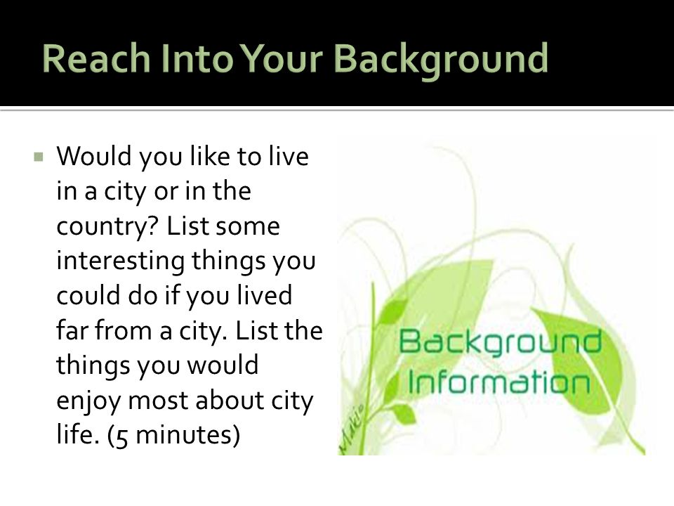  Would you like to live in a city or in the country? List some interesting things you could do if you lived far from a city. List the things you woul