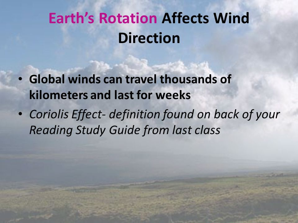 Earth's Rotation Affects Wind Direction Global winds can travel thousands of kilometers and last for weeks Coriolis Effect- definition found on back o
