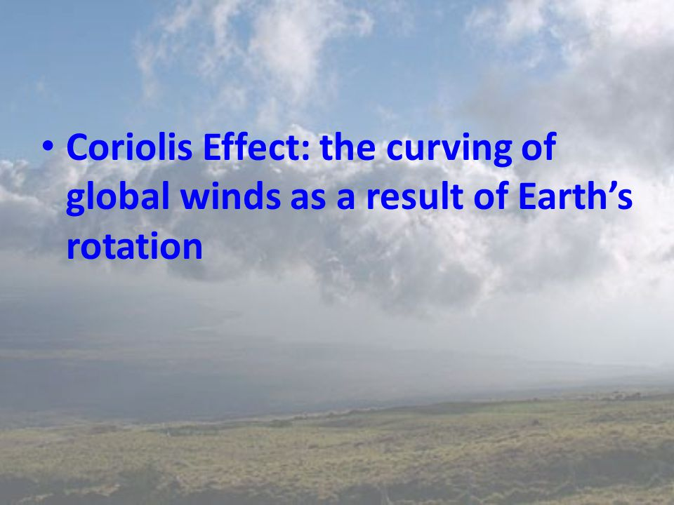 Coriolis Effect: the curving of global winds as a result of Earth's rotation