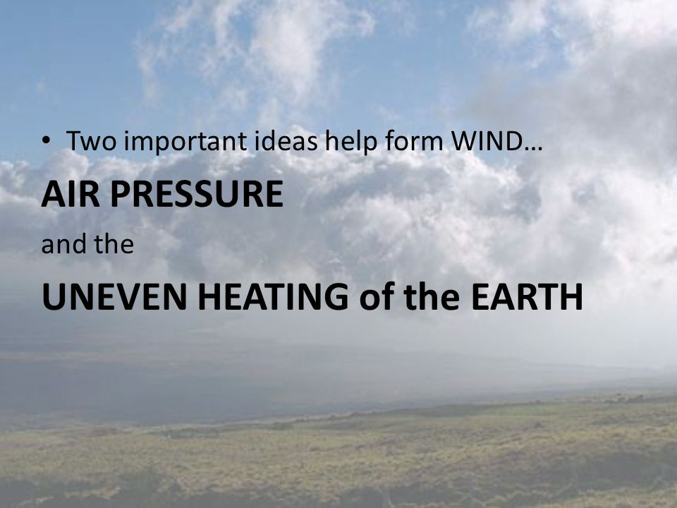 Two important ideas help form WIND… AIR PRESSURE and the UNEVEN HEATING of the EARTH