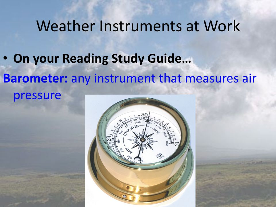 Weather Instruments at Work On your Reading Study Guide… Barometer: any instrument that measures air pressure