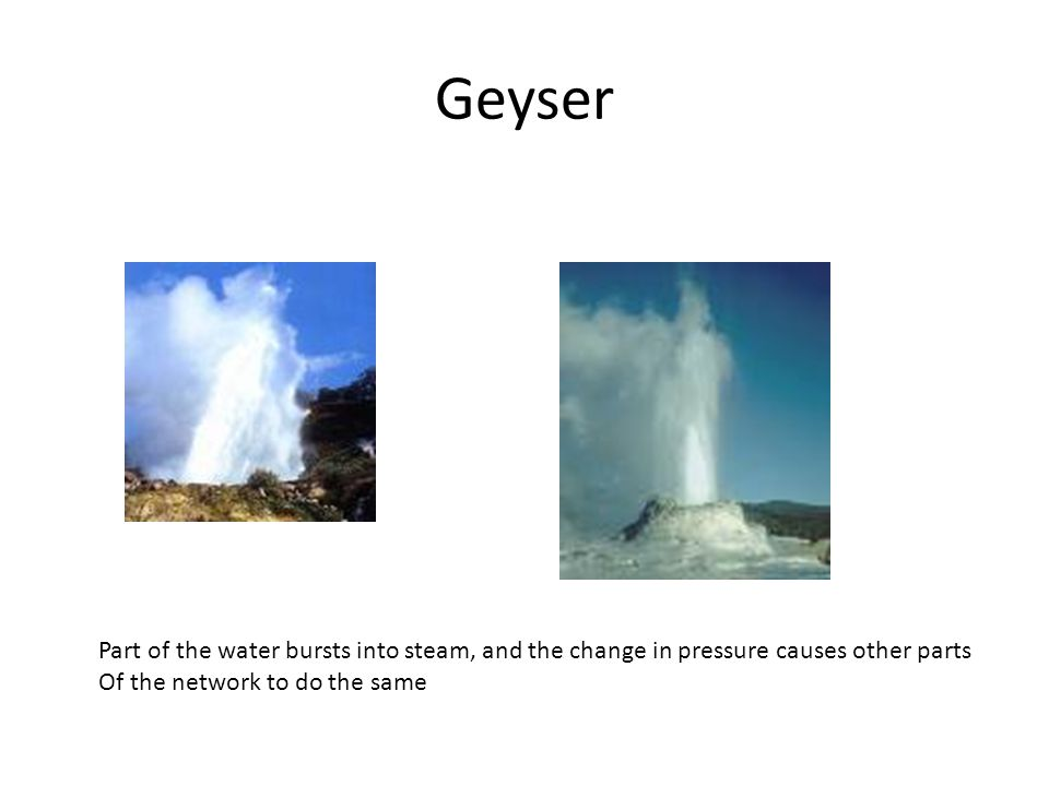 Geyser Part of the water bursts into steam, and the change in pressure causes other parts Of the network to do the same