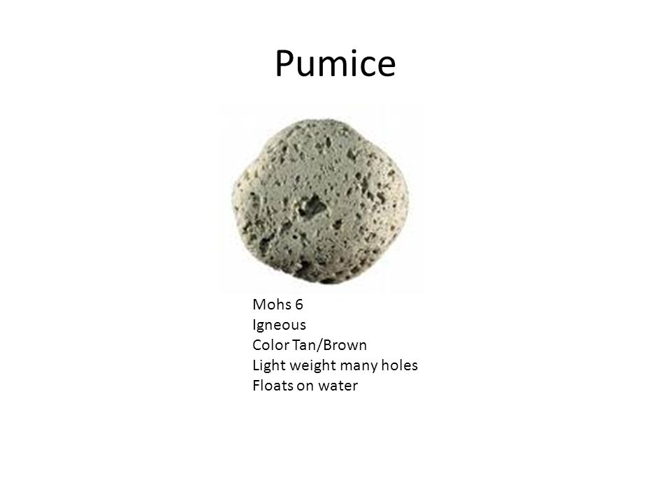 Pumice Mohs 6 Igneous Color Tan/Brown Light weight many holes Floats on water