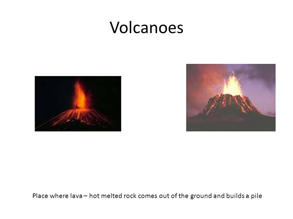 Volcanoes Place where lava – hot melted rock comes out of the ground and builds a pile