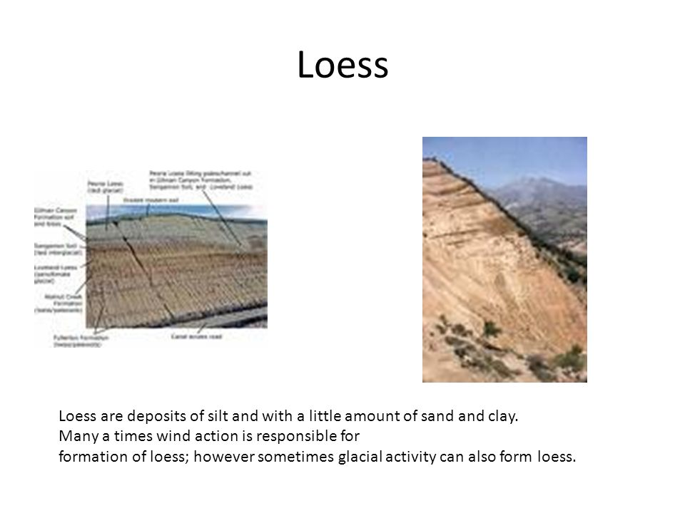 Loess Loess are deposits of silt and with a little amount of sand and clay.