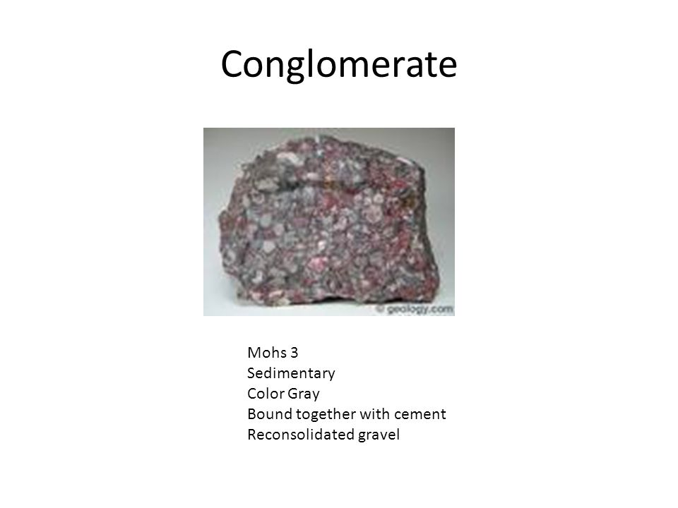 Conglomerate Mohs 3 Sedimentary Color Gray Bound together with cement Reconsolidated gravel