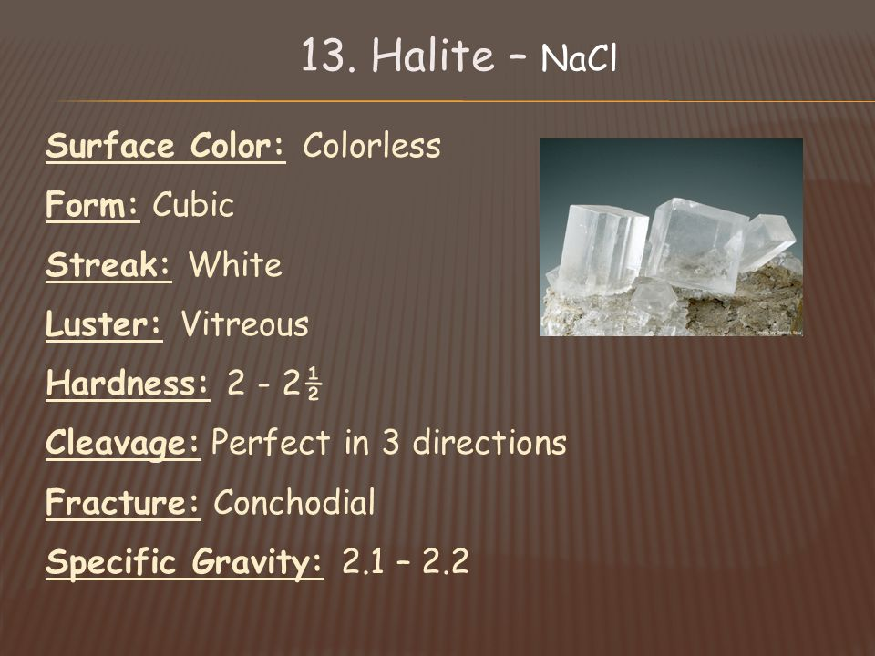 Surface Color: Colorless Form: Cubic Streak: White Luster: Vitreous Hardness: 2 - 2½ Cleavage: Perfect in 3 directions Fracture: Conchodial Specific Gravity: 2.1 – 2.2