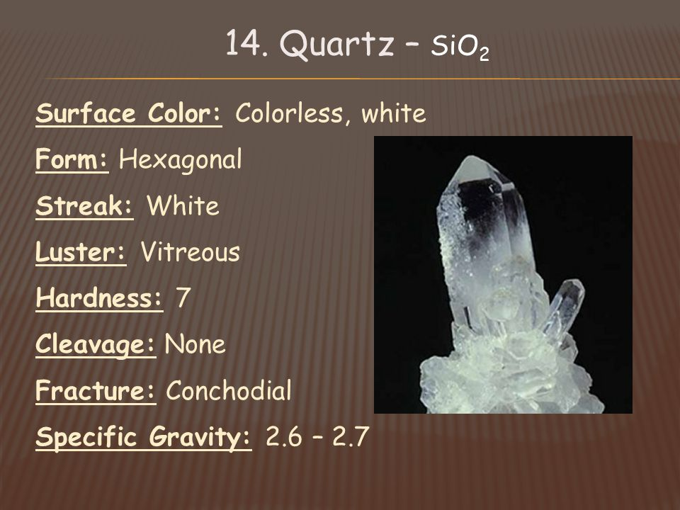Surface Color: Colorless, white Form: Hexagonal Streak: White Luster: Vitreous Hardness: 7 Cleavage: None Fracture: Conchodial Specific Gravity: 2.6 – 2.7
