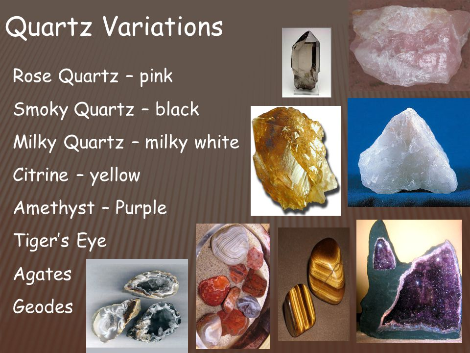 Quartz Variations Rose Quartz – pink Smoky Quartz – black Milky Quartz – milky white Citrine – yellow Amethyst – Purple Tiger's Eye Agates Geodes