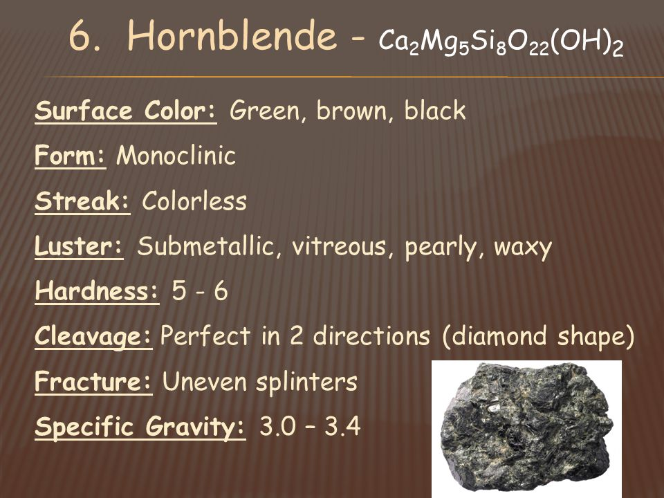 Surface Color: Green, brown, black Form: Monoclinic Streak: Colorless Luster: Submetallic, vitreous, pearly, waxy Hardness: 5 - 6 Cleavage: Perfect in 2 directions (diamond shape) Fracture: Uneven splinters Specific Gravity: 3.0 – 3.4