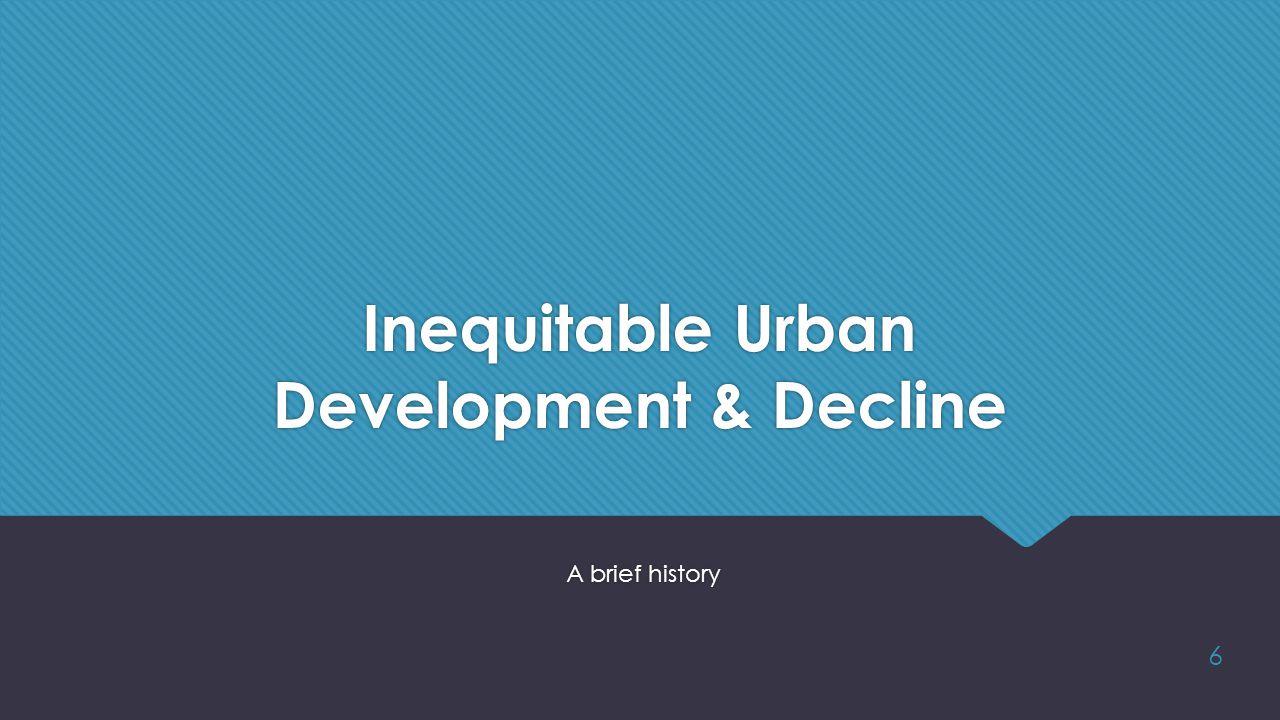 A brief history 6 Inequitable Urban Development & Decline