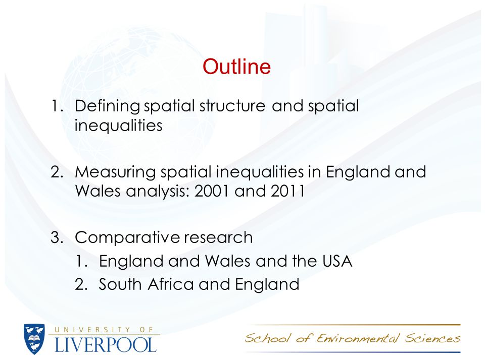 Outline 1.Defining spatial structure and spatial inequalities 2.Measuring spatial inequalities in England and Wales analysis: 2001 and 2011 3.Comparative research 1.England and Wales and the USA 2.South Africa and England